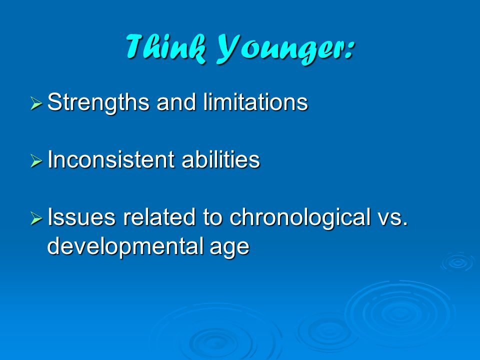 Think Younger:  Strengths and limitations  Inconsistent abilities  Issues related to chronological vs.