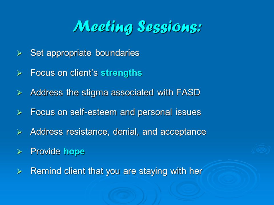 Meeting Sessions:  Set appropriate boundaries  Focus on client's strengths  Address the stigma associated with FASD  Focus on self-esteem and personal issues  Address resistance, denial, and acceptance  Provide hope  Remind client that you are staying with her