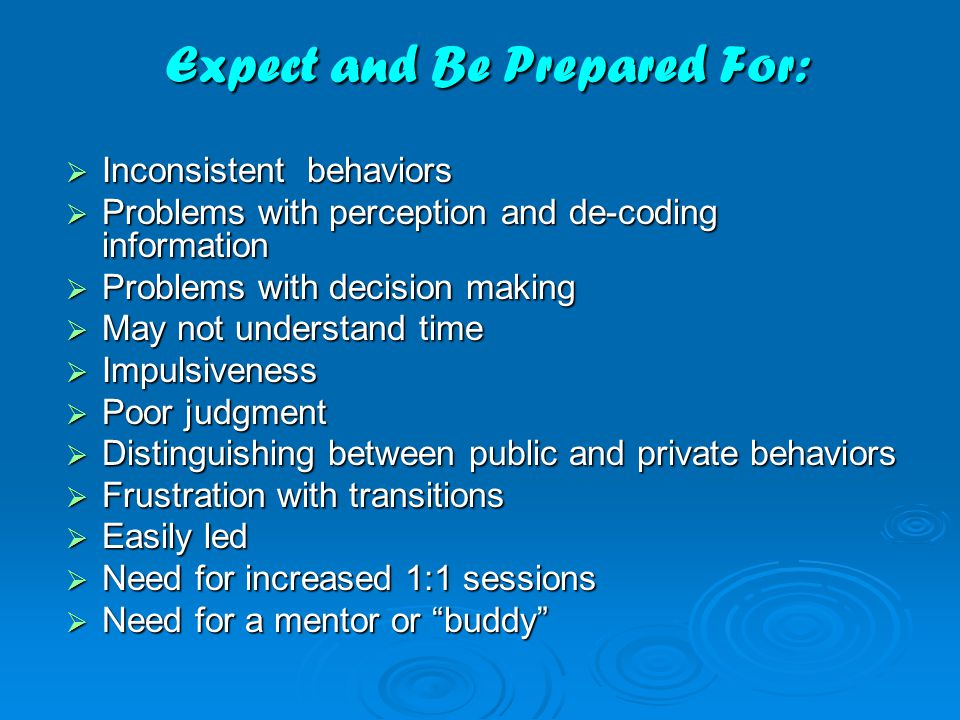 Expect and Be Prepared For:  Inconsistent behaviors  Problems with perception and de-coding information  Problems with decision making  May not understand time  Impulsiveness  Poor judgment  Distinguishing between public and private behaviors  Frustration with transitions  Easily led  Need for increased 1:1 sessions  Need for a mentor or buddy