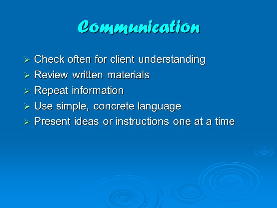 Communication  Check often for client understanding  Review written materials  Repeat information  Use simple, concrete language  Present ideas or instructions one at a time