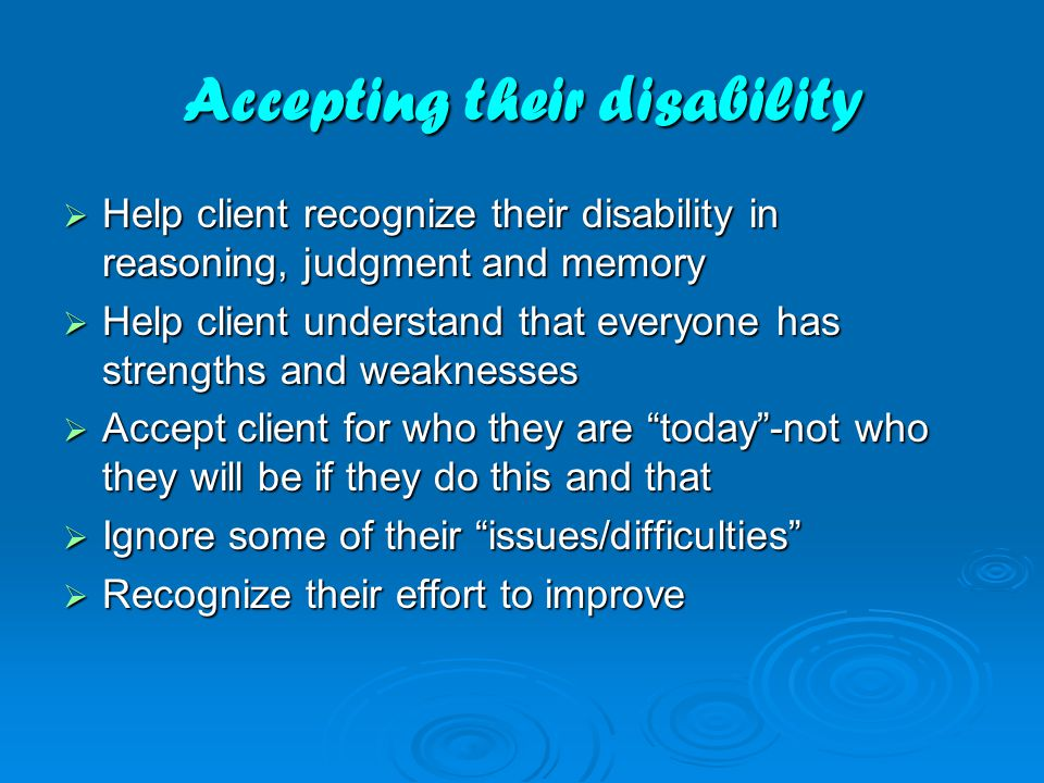 Accepting their disability  Help client recognize their disability in reasoning, judgment and memory  Help client understand that everyone has stren