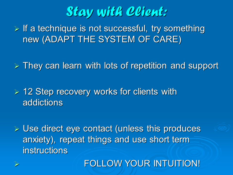 Stay with Client:  If a technique is not successful, try something new (ADAPT THE SYSTEM OF CARE)  They can learn with lots of repetition and support  12 Step recovery works for clients with addictions  Use direct eye contact (unless this produces anxiety), repeat things and use short term instructions  FOLLOW YOUR INTUITION!