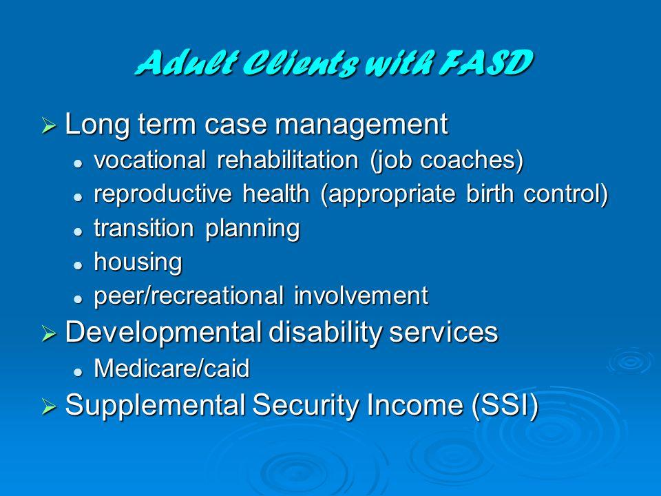 Adult Clients with FASD  Long term case management vocational rehabilitation (job coaches) vocational rehabilitation (job coaches) reproductive healt