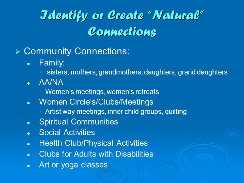 Identify or Create Natural Connections   Community Connections: Family: sisters, mothers, grandmothers, daughters, grand daughters AA/NA Women's meetings, women's retreats Women Circle's/Clubs/Meetings Artist way meetings, inner child groups, quilting Spiritual Communities Social Activities Health Club/Physical Activities Clubs for Adults with Disabilities Art or yoga classes