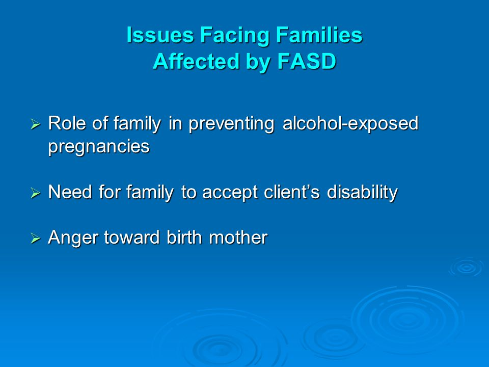 Issues Facing Families Affected by FASD  Role of family in preventing alcohol-exposed pregnancies  Need for family to accept client's disability  A