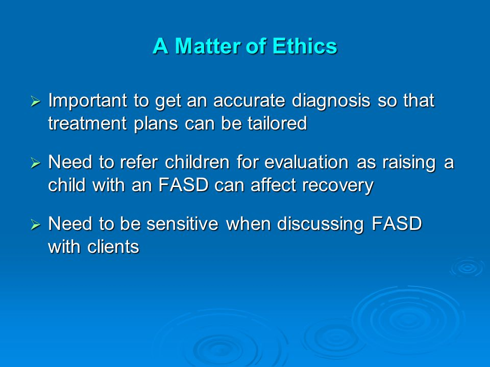 A Matter of Ethics  Important to get an accurate diagnosis so that treatment plans can be tailored  Need to refer children for evaluation as raising