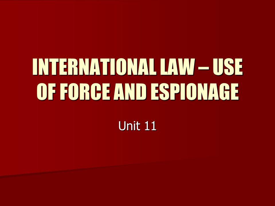 INTERNATIONAL LAW – USE OF FORCE AND ESPIONAGE Unit 11