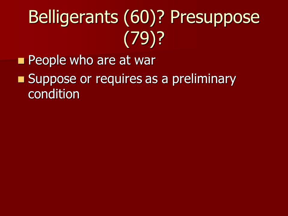 Belligerants (60). Presuppose (79).