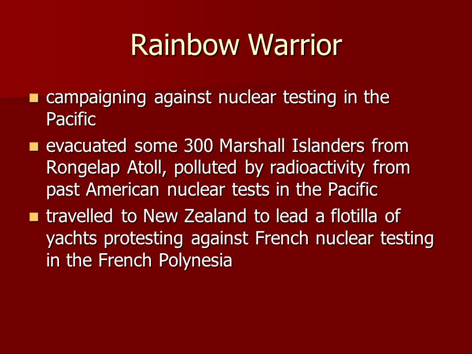 Rainbow Warrior campaigning against nuclear testing in the Pacific campaigning against nuclear testing in the Pacific evacuated some 300 Marshall Islanders from Rongelap Atoll, polluted by radioactivity from past American nuclear tests in the Pacific evacuated some 300 Marshall Islanders from Rongelap Atoll, polluted by radioactivity from past American nuclear tests in the Pacific travelled to New Zealand to lead a flotilla of yachts protesting against French nuclear testing in the French Polynesia travelled to New Zealand to lead a flotilla of yachts protesting against French nuclear testing in the French Polynesia