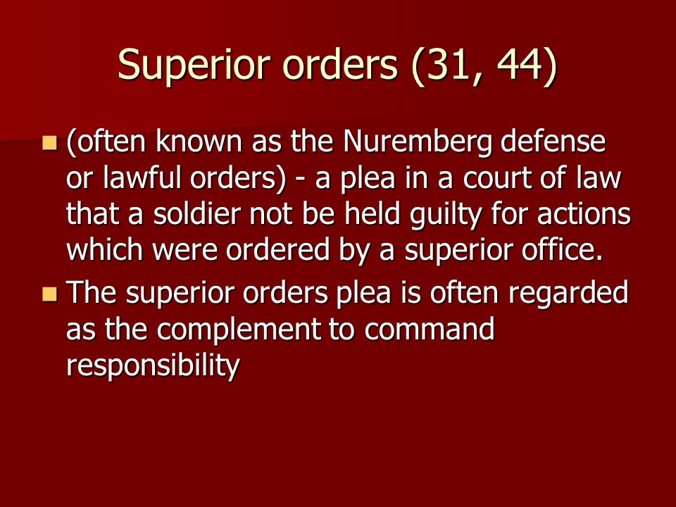 Superior orders (31, 44) (often known as the Nuremberg defense or lawful orders) - a plea in a court of law that a soldier not be held guilty for actions which were ordered by a superior office.