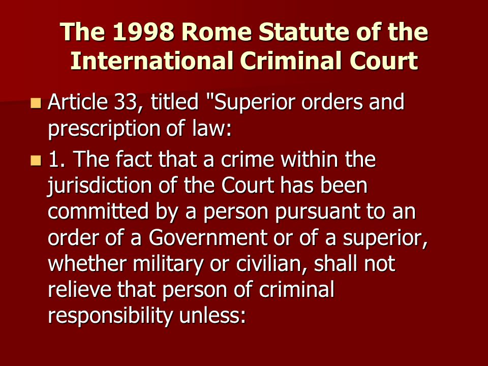 The 1998 Rome Statute of the International Criminal Court Article 33, titled Superior orders and prescription of law: Article 33, titled Superior orders and prescription of law: 1.