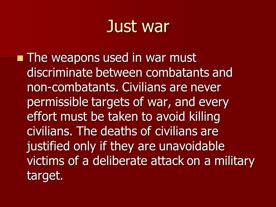 Just war The weapons used in war must discriminate between combatants and non-combatants.