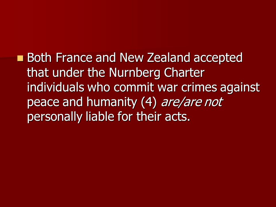Both France and New Zealand accepted that under the Nurnberg Charter individuals who commit war crimes against peace and humanity (4) are/are not personally liable for their acts.