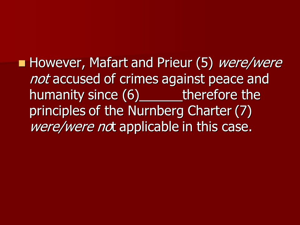 However, Mafart and Prieur (5) were/were not accused of crimes against peace and humanity since (6)______therefore the principles of the Nurnberg Charter (7) were/were not applicable in this case.