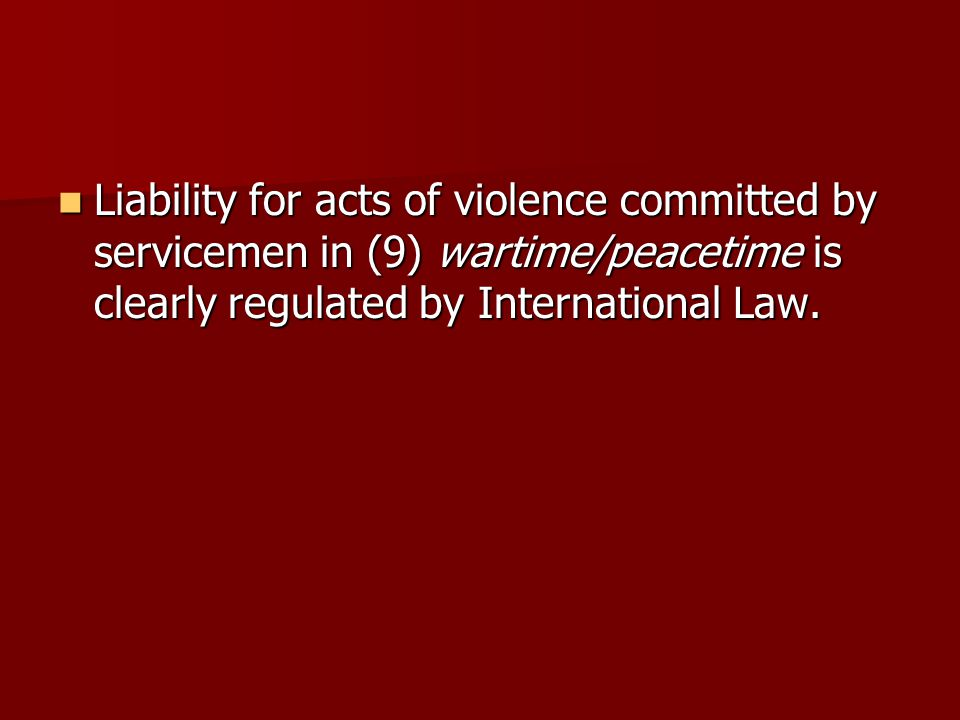 Liability for acts of violence committed by servicemen in (9) wartime/peacetime is clearly regulated by International Law.