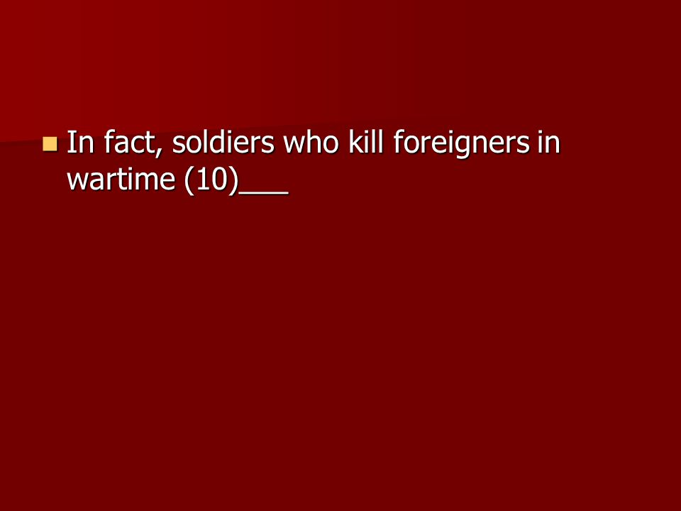 In fact, soldiers who kill foreigners in wartime (10)___ In fact, soldiers who kill foreigners in wartime (10)___
