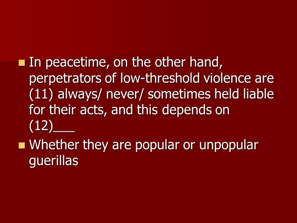 In peacetime, on the other hand, perpetrators of low-threshold violence are (11) always/ never/ sometimes held liable for their acts, and this depends on (12)___ In peacetime, on the other hand, perpetrators of low-threshold violence are (11) always/ never/ sometimes held liable for their acts, and this depends on (12)___ Whether they are popular or unpopular guerillas Whether they are popular or unpopular guerillas