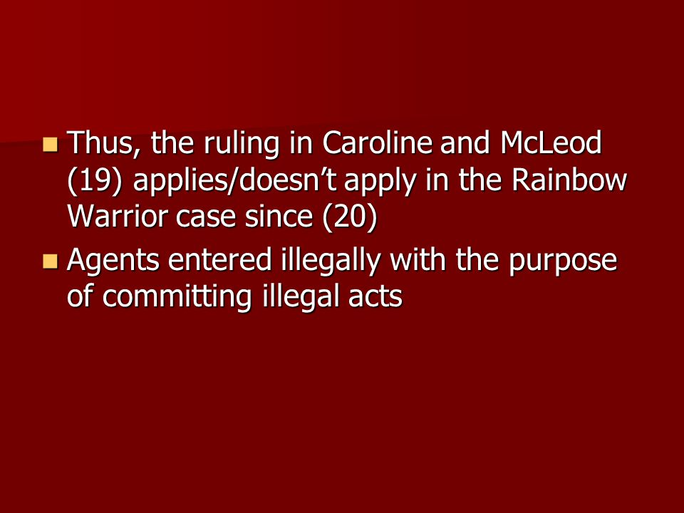 Thus, the ruling in Caroline and McLeod (19) applies/doesn't apply in the Rainbow Warrior case since (20) Thus, the ruling in Caroline and McLeod (19) applies/doesn't apply in the Rainbow Warrior case since (20) Agents entered illegally with the purpose of committing illegal acts Agents entered illegally with the purpose of committing illegal acts