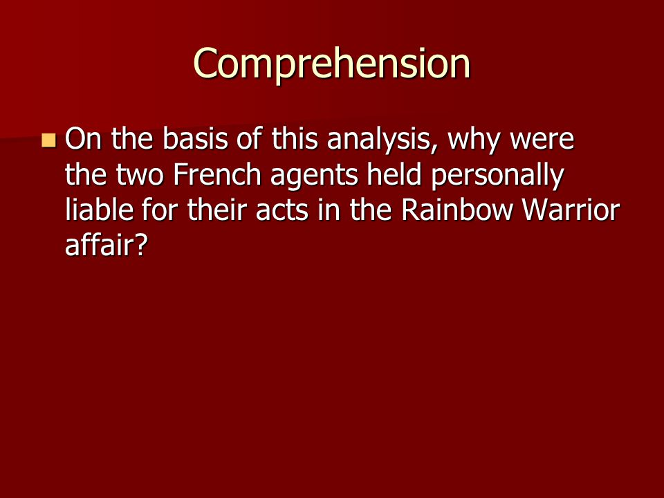 Comprehension On the basis of this analysis, why were the two French agents held personally liable for their acts in the Rainbow Warrior affair.