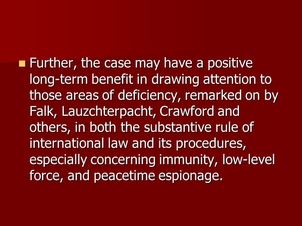 Further, the case may have a positive long-term benefit in drawing attention to those areas of deficiency, remarked on by Falk, Lauzchterpacht, Crawford and others, in both the substantive rule of international law and its procedures, especially concerning immunity, low-level force, and peacetime espionage.