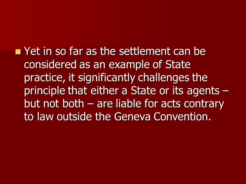 Yet in so far as the settlement can be considered as an example of State practice, it significantly challenges the principle that either a State or its agents – but not both – are liable for acts contrary to law outside the Geneva Convention.
