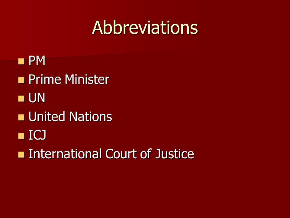 Abbreviations PM PM Prime Minister Prime Minister UN UN United Nations United Nations ICJ ICJ International Court of Justice International Court of Justice