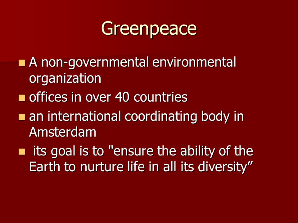 Greenpeace A non-governmental environmental organization A non-governmental environmental organization offices in over 40 countries offices in over 40 countries an international coordinating body in Amsterdam an international coordinating body in Amsterdam its goal is to ensure the ability of the Earth to nurture life in all its diversity its goal is to ensure the ability of the Earth to nurture life in all its diversity