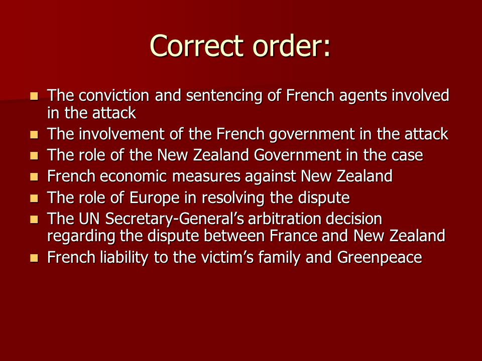 Correct order: The conviction and sentencing of French agents involved in the attack The conviction and sentencing of French agents involved in the attack The involvement of the French government in the attack The involvement of the French government in the attack The role of the New Zealand Government in the case The role of the New Zealand Government in the case French economic measures against New Zealand French economic measures against New Zealand The role of Europe in resolving the dispute The role of Europe in resolving the dispute The UN Secretary-General's arbitration decision regarding the dispute between France and New Zealand The UN Secretary-General's arbitration decision regarding the dispute between France and New Zealand French liability to the victim's family and Greenpeace French liability to the victim's family and Greenpeace
