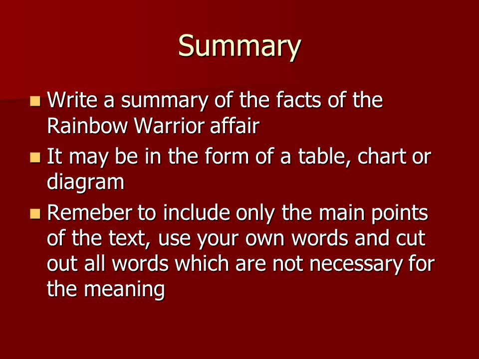 Summary Write a summary of the facts of the Rainbow Warrior affair Write a summary of the facts of the Rainbow Warrior affair It may be in the form of a table, chart or diagram It may be in the form of a table, chart or diagram Remeber to include only the main points of the text, use your own words and cut out all words which are not necessary for the meaning Remeber to include only the main points of the text, use your own words and cut out all words which are not necessary for the meaning