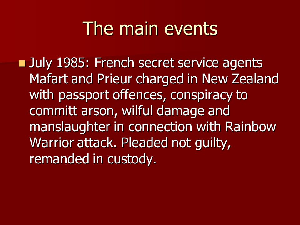 The main events July 1985: French secret service agents Mafart and Prieur charged in New Zealand with passport offences, conspiracy to committ arson, wilful damage and manslaughter in connection with Rainbow Warrior attack.