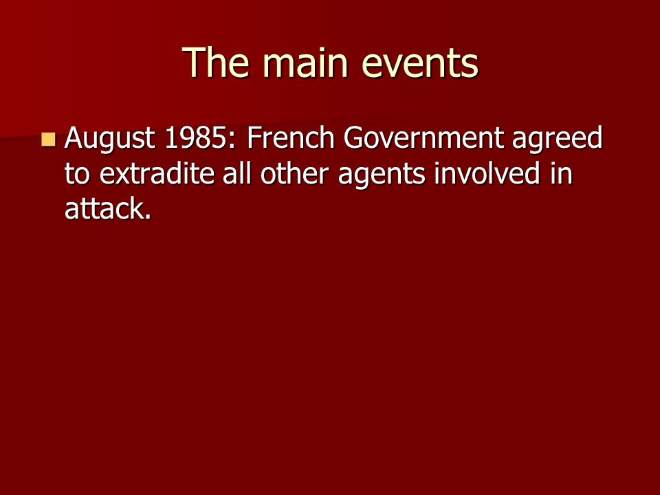 The main events August 1985: French Government agreed to extradite all other agents involved in attack.