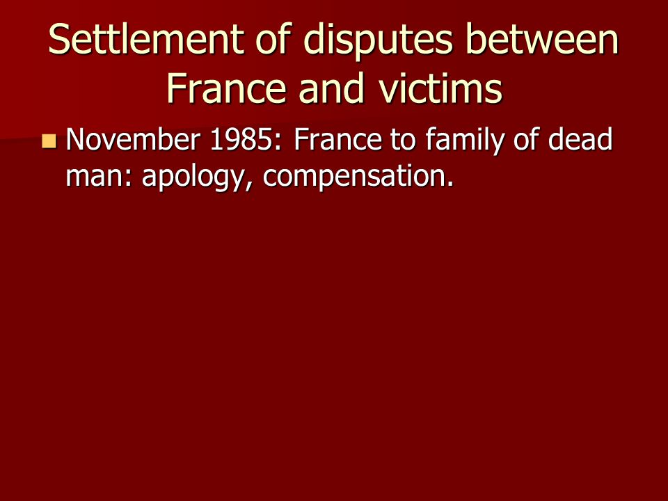 Settlement of disputes between France and victims November 1985: France to family of dead man: apology, compensation.