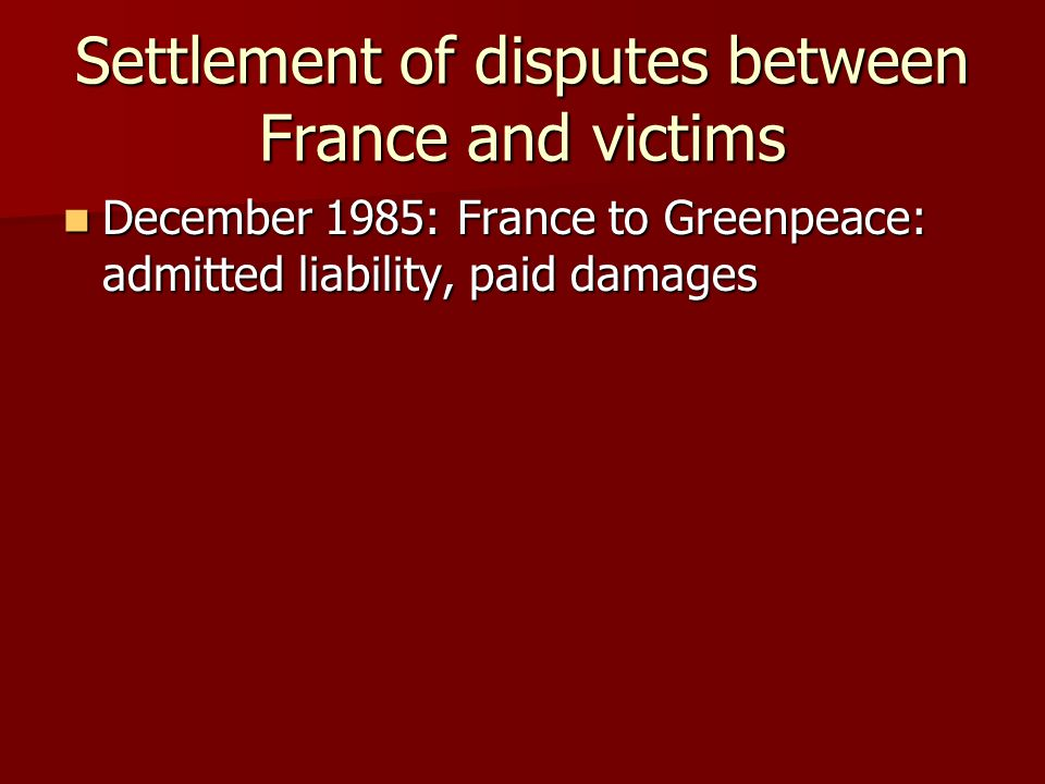 Settlement of disputes between France and victims December 1985: France to Greenpeace: admitted liability, paid damages December 1985: France to Greenpeace: admitted liability, paid damages