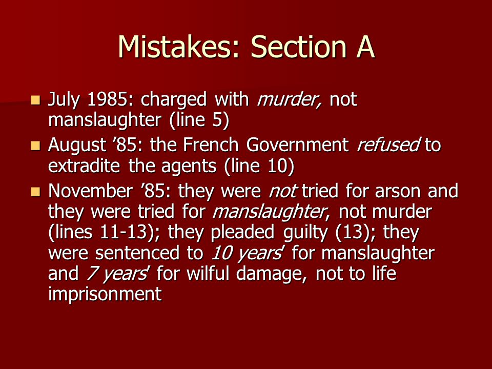 Mistakes: Section A July 1985: charged with murder, not manslaughter (line 5) July 1985: charged with murder, not manslaughter (line 5) August '85: the French Government refused to extradite the agents (line 10) August '85: the French Government refused to extradite the agents (line 10) November '85: they were not tried for arson and they were tried for manslaughter, not murder (lines 11-13); they pleaded guilty (13); they were sentenced to 10 years' for manslaughter and 7 years' for wilful damage, not to life imprisonment November '85: they were not tried for arson and they were tried for manslaughter, not murder (lines 11-13); they pleaded guilty (13); they were sentenced to 10 years' for manslaughter and 7 years' for wilful damage, not to life imprisonment