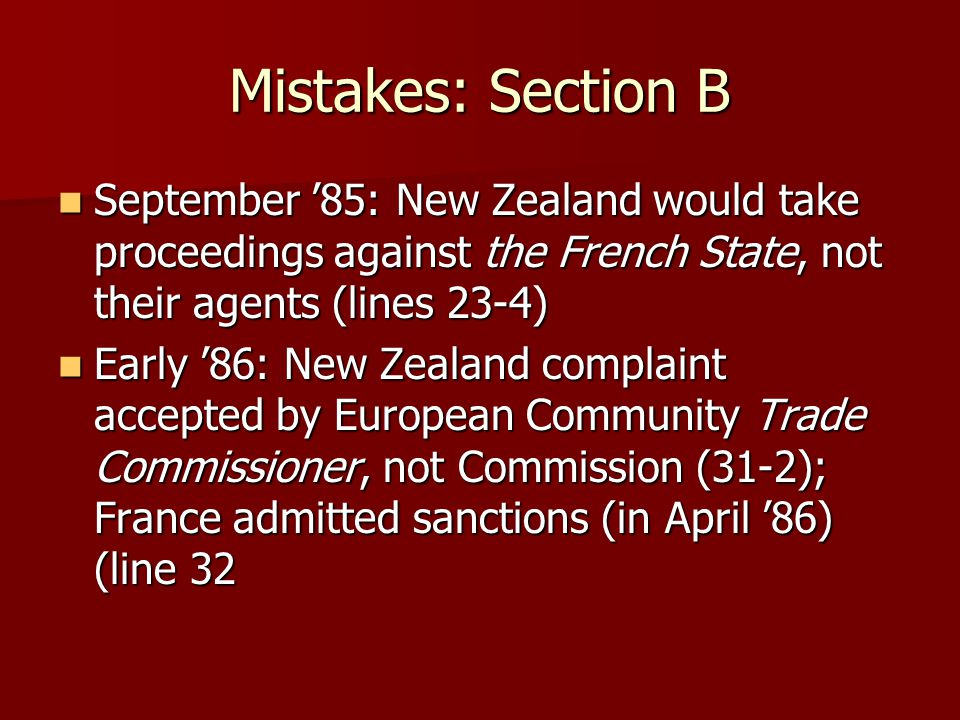 Mistakes: Section B September '85: New Zealand would take proceedings against the French State, not their agents (lines 23-4) September '85: New Zealand would take proceedings against the French State, not their agents (lines 23-4) Early '86: New Zealand complaint accepted by European Community Trade Commissioner, not Commission (31-2); France admitted sanctions (in April '86) (line 32 Early '86: New Zealand complaint accepted by European Community Trade Commissioner, not Commission (31-2); France admitted sanctions (in April '86) (line 32