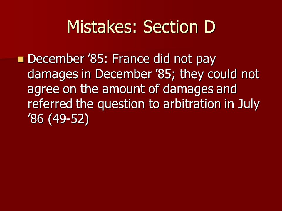 Mistakes: Section D December '85: France did not pay damages in December '85; they could not agree on the amount of damages and referred the question to arbitration in July '86 (49-52) December '85: France did not pay damages in December '85; they could not agree on the amount of damages and referred the question to arbitration in July '86 (49-52)