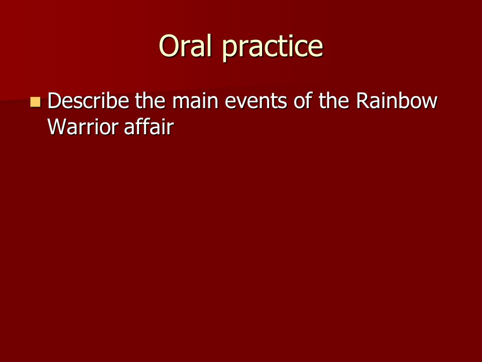 Oral practice Describe the main events of the Rainbow Warrior affair Describe the main events of the Rainbow Warrior affair