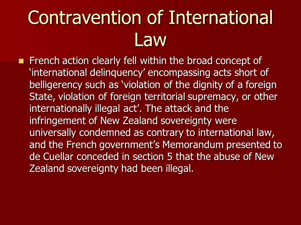 Contravention of International Law French action clearly fell within the broad concept of 'international delinquency' encompassing acts short of belligerency such as 'violation of the dignity of a foreign State, violation of foreign territorial supremacy, or other internationally illegal act'.