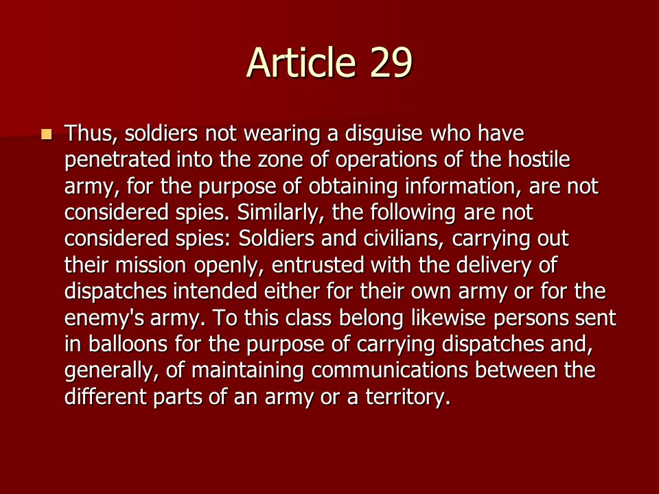 Article 29 Thus, soldiers not wearing a disguise who have penetrated into the zone of operations of the hostile army, for the purpose of obtaining information, are not considered spies.