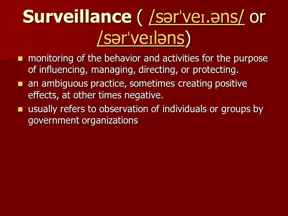 Surveillance ( /sər ˈ ve ɪ.əns/ or /sər ˈ ve ɪ ləns) /sər ˈ ve ɪ.əns/ /sər ˈ ve ɪ ləns/sər ˈ ve ɪ.əns/ /sər ˈ ve ɪ ləns monitoring of the behavior and activities for the purpose of influencing, managing, directing, or protecting.