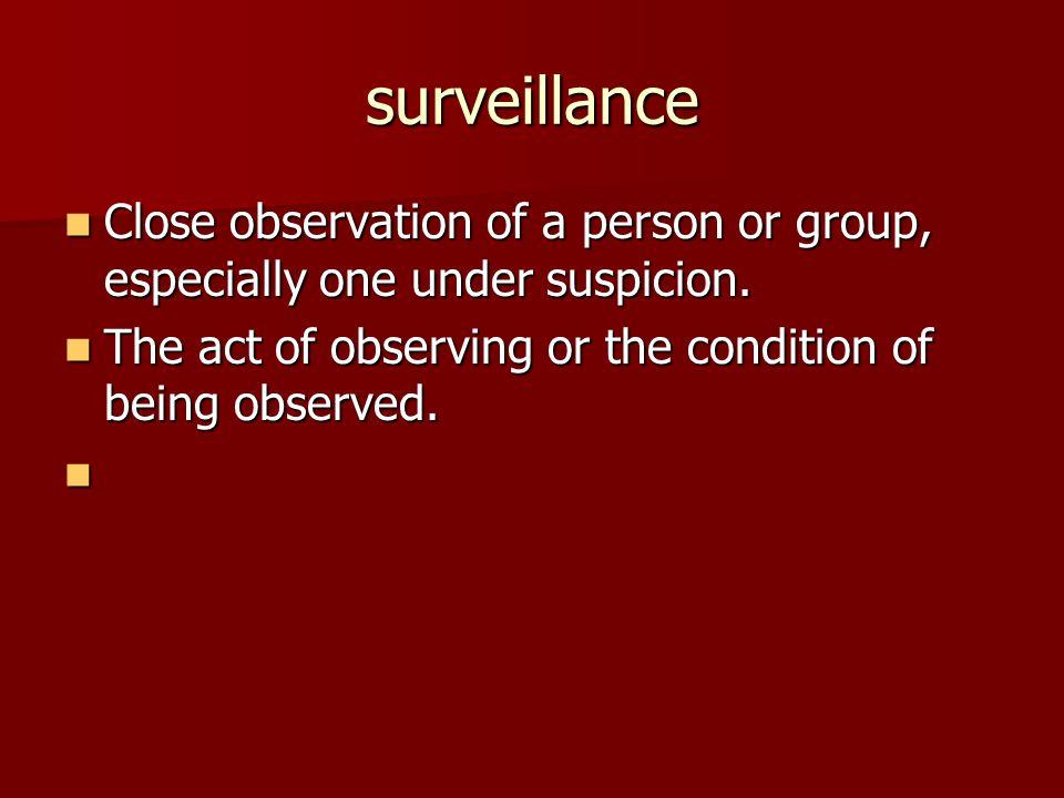 surveillance Close observation of a person or group, especially one under suspicion.