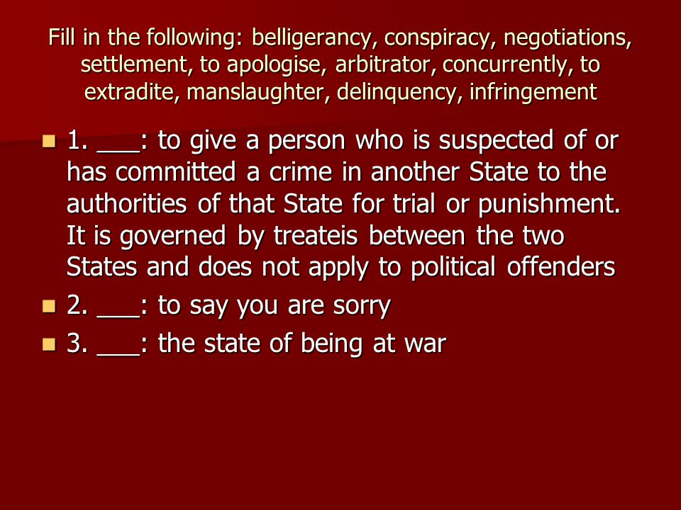 Fill in the following: belligerancy, conspiracy, negotiations, settlement, to apologise, arbitrator, concurrently, to extradite, manslaughter, delinquency, infringement 1.