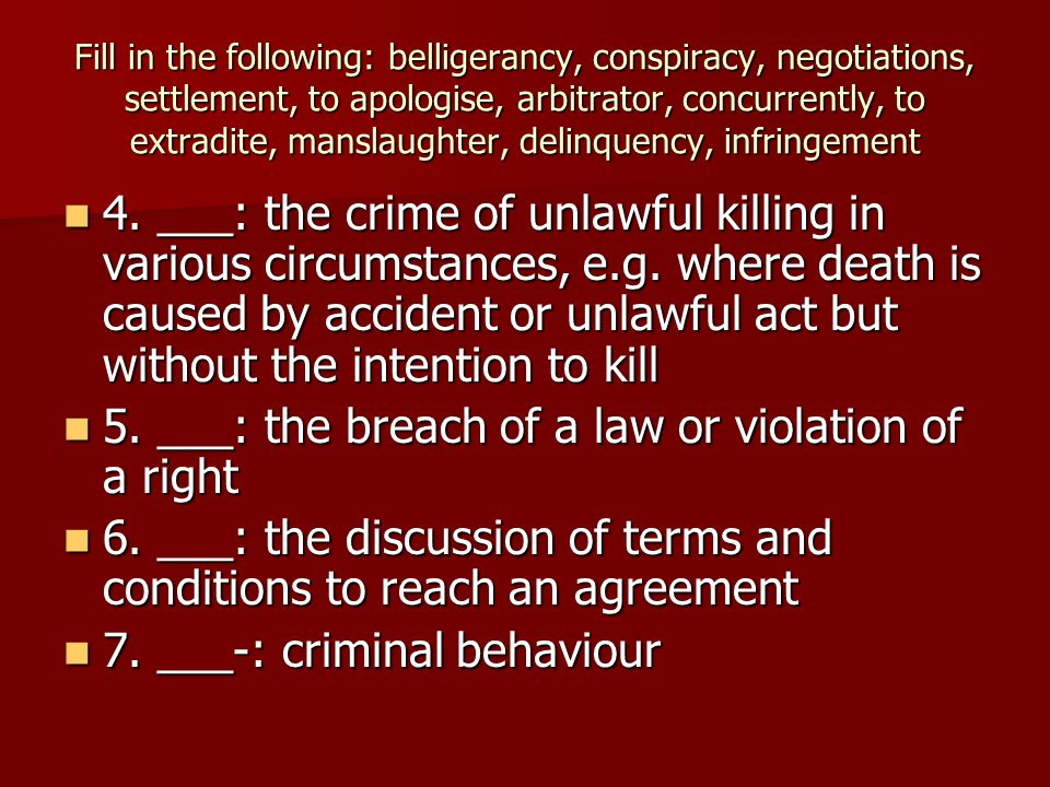 Fill in the following: belligerancy, conspiracy, negotiations, settlement, to apologise, arbitrator, concurrently, to extradite, manslaughter, delinquency, infringement 4.