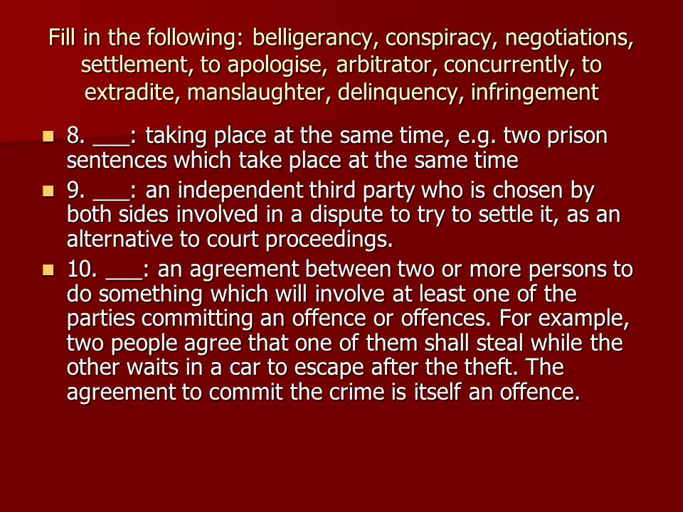 Fill in the following: belligerancy, conspiracy, negotiations, settlement, to apologise, arbitrator, concurrently, to extradite, manslaughter, delinquency, infringement 8.
