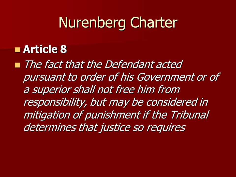 Nurenberg Charter Article 8 Article 8 The fact that the Defendant acted pursuant to order of his Government or of a superior shall not free him from responsibility, but may be considered in mitigation of punishment if the Tribunal determines that justice so requires The fact that the Defendant acted pursuant to order of his Government or of a superior shall not free him from responsibility, but may be considered in mitigation of punishment if the Tribunal determines that justice so requires