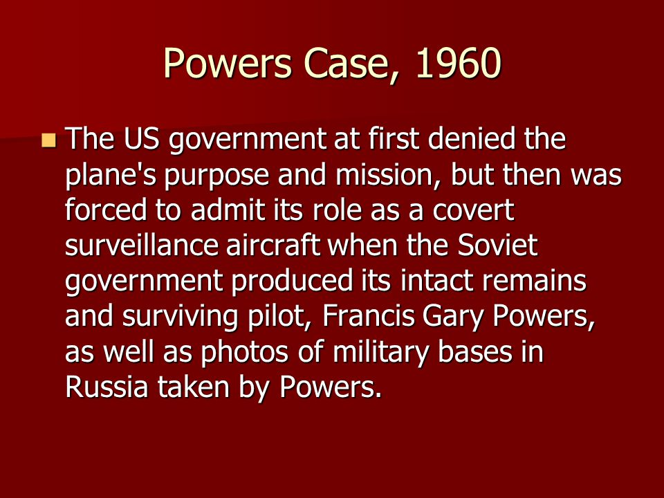 Powers Case, 1960 The US government at first denied the plane s purpose and mission, but then was forced to admit its role as a covert surveillance aircraft when the Soviet government produced its intact remains and surviving pilot, Francis Gary Powers, as well as photos of military bases in Russia taken by Powers.