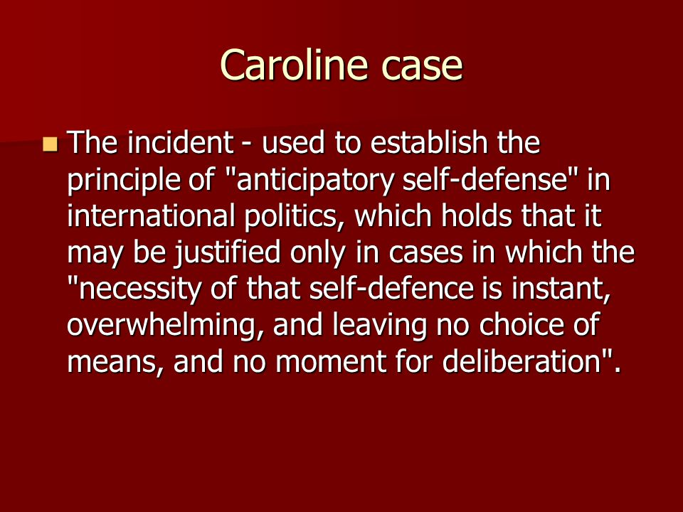 Caroline case The incident - used to establish the principle of anticipatory self-defense in international politics, which holds that it may be justified only in cases in which the necessity of that self-defence is instant, overwhelming, and leaving no choice of means, and no moment for deliberation .
