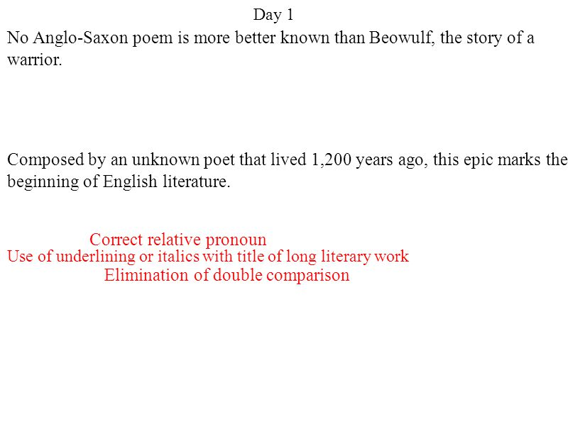 Day 1 Elimination of double comparison Use of underlining or italics with title of long literary work Correct relative pronoun No Anglo-Saxon poem is more better known than Beowulf, the story of a warrior.