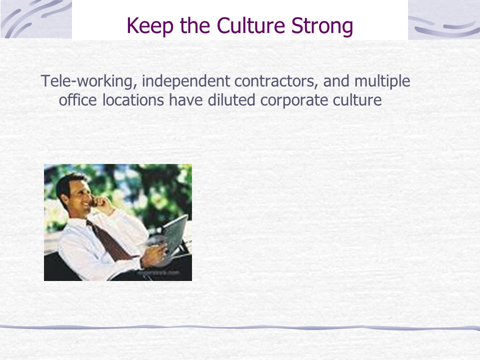 Keep the Culture Strong Tele-working, independent contractors, and multiple office locations have diluted corporate culture