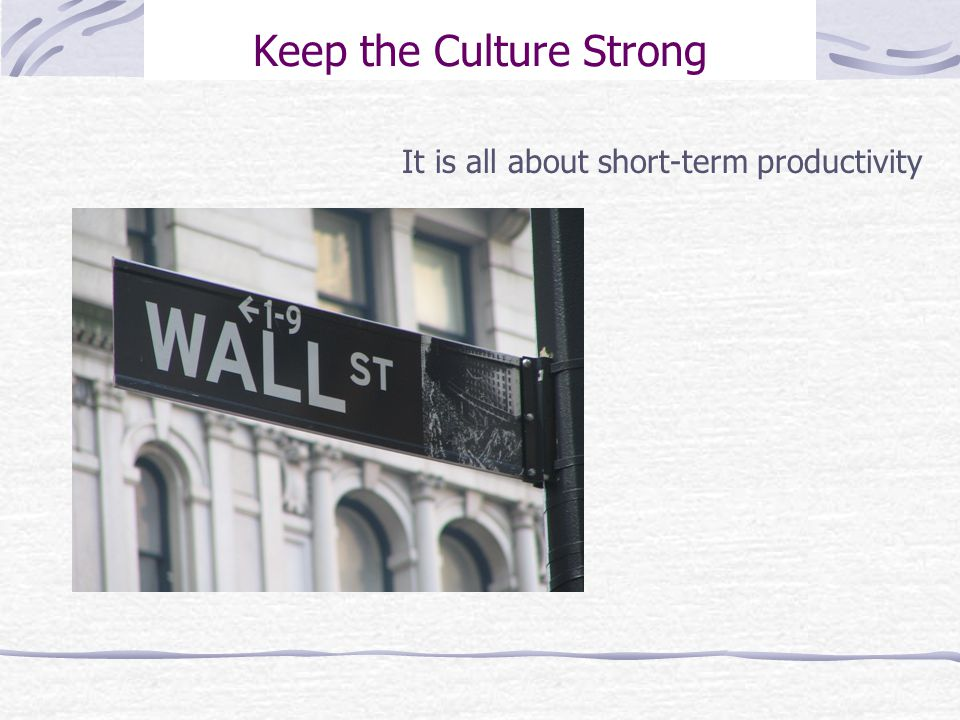 Keep the Culture Strong It is all about short-term productivity